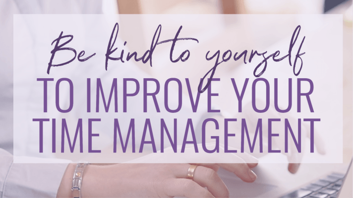 Be kind to yourself to improve your time management