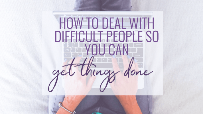 How to deal with difficult people so you can get things done